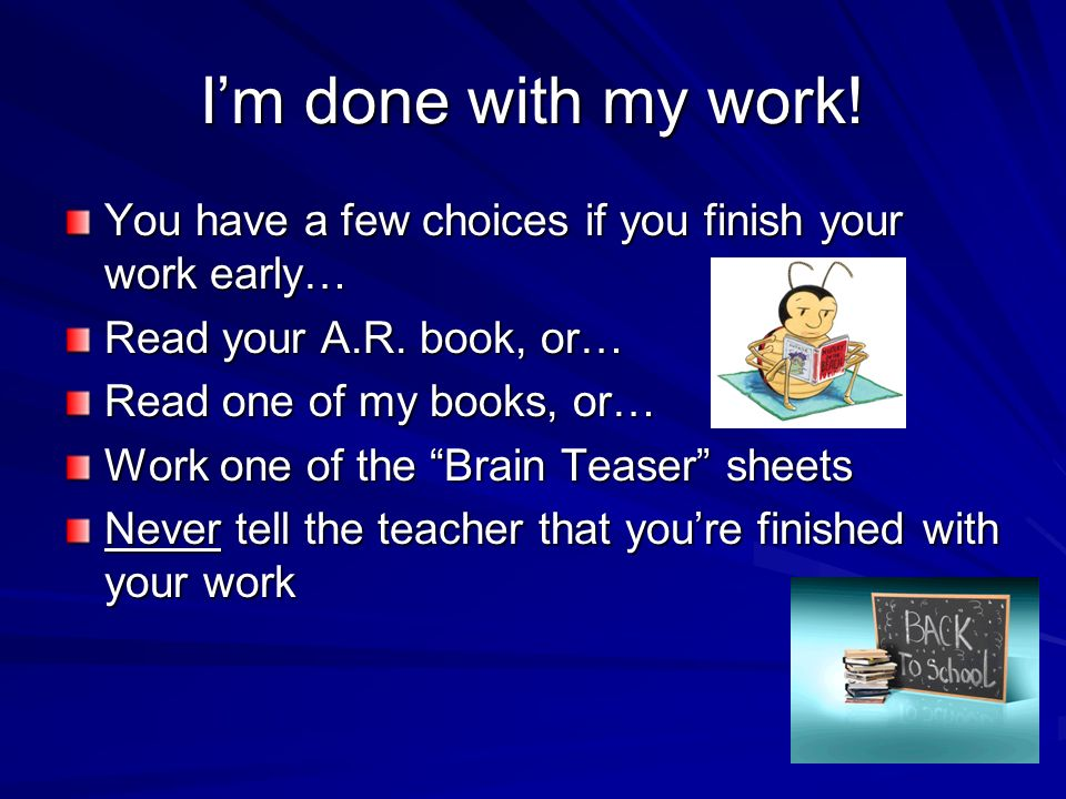 I'm done with my work! You have a few choices if you finish your work early… Read your A.R. book, or…