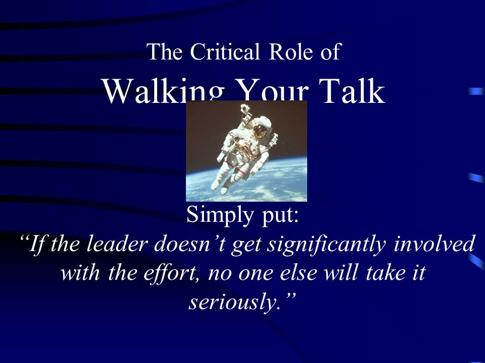 The Critical Role of Walking Your Talk Simply put: If the leader doesn't get significantly involved with the effort, no one else will take it seriously.