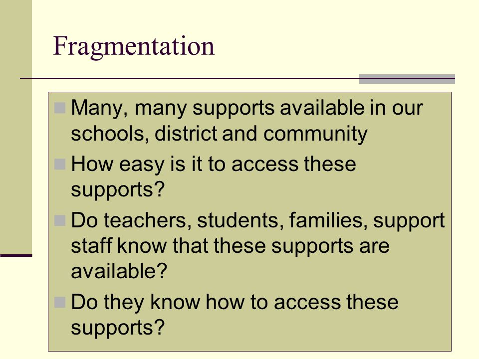 Fragmentation Many, many supports available in our schools, district and community. How easy is it to access these supports