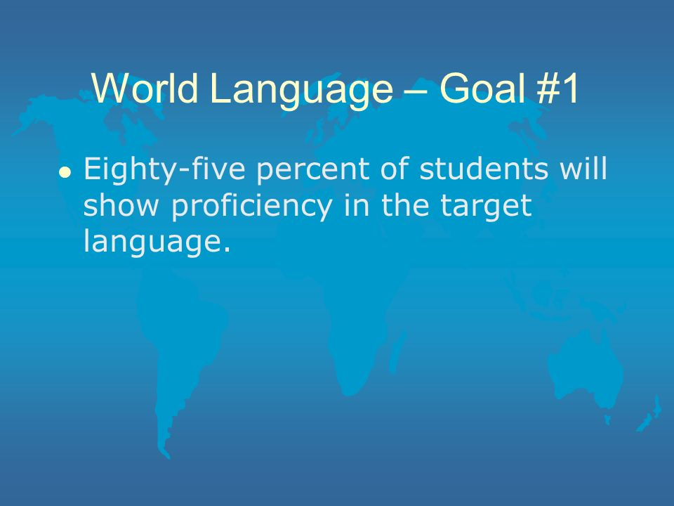 World Language – Goal #1 Eighty-five percent of students will show proficiency in the target language.