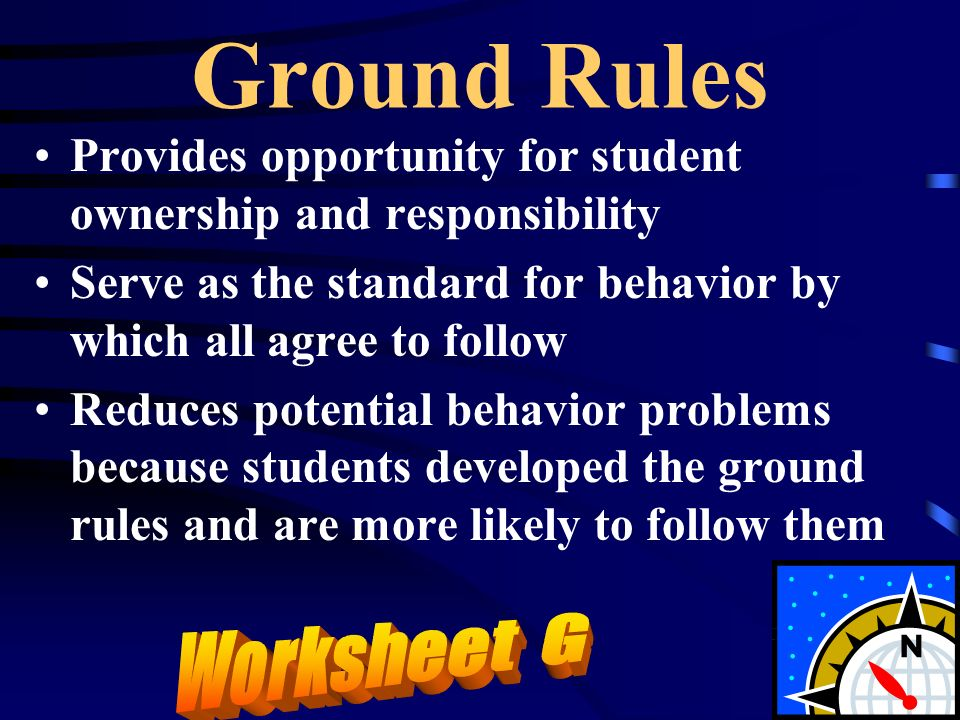 Ground Rules Provides opportunity for student ownership and responsibility. Serve as the standard for behavior by which all agree to follow.