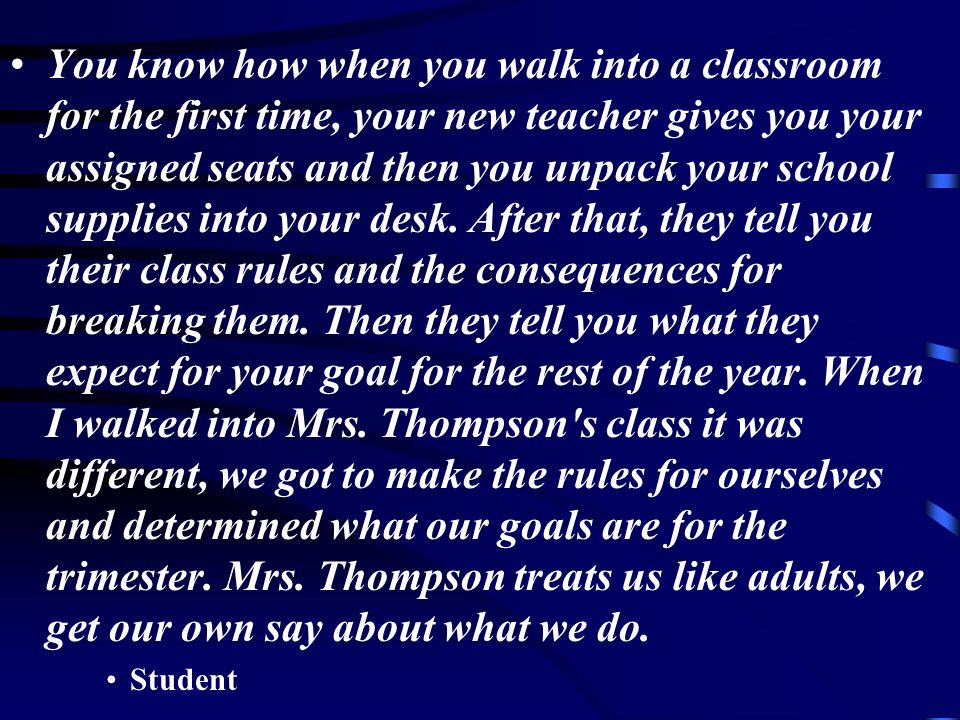 You know how when you walk into a classroom for the first time, your new teacher gives you your assigned seats and then you unpack your school supplies into your desk. After that, they tell you their class rules and the consequences for breaking them. Then they tell you what they expect for your goal for the rest of the year. When I walked into Mrs. Thompson s class it was different, we got to make the rules for ourselves and determined what our goals are for the trimester. Mrs. Thompson treats us like adults, we get our own say about what we do.