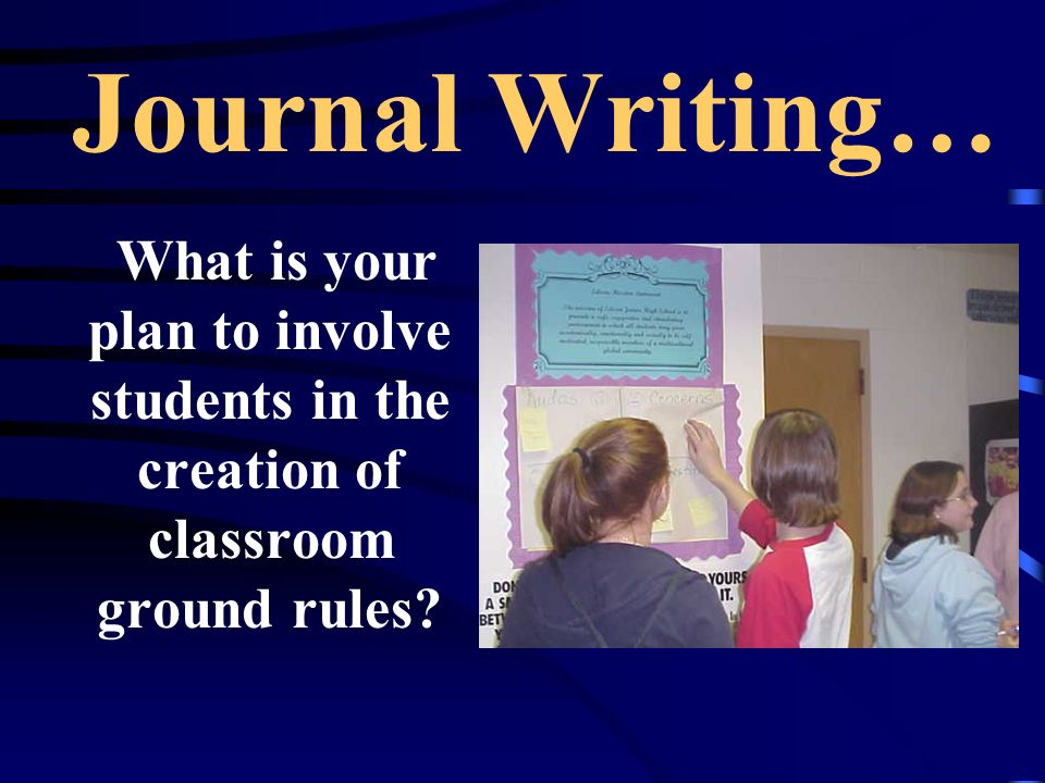 Journal Writing… What is your plan to involve students in the creation of classroom ground rules