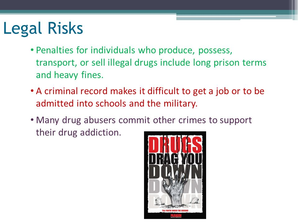 Legal Risks Penalties for individuals who produce, possess, transport, or sell illegal drugs include long prison terms and heavy fines.