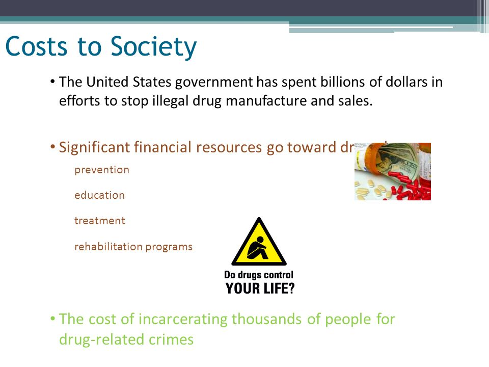 Costs to Society Significant financial resources go toward drug abuse