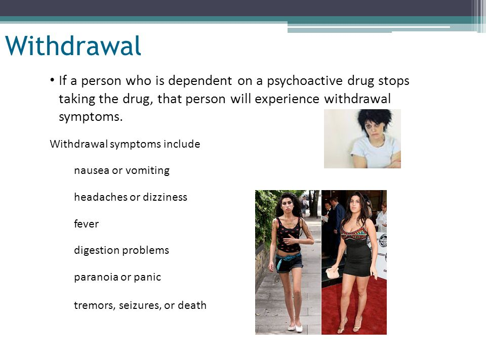 Withdrawal If a person who is dependent on a psychoactive drug stops taking the drug, that person will experience withdrawal symptoms.