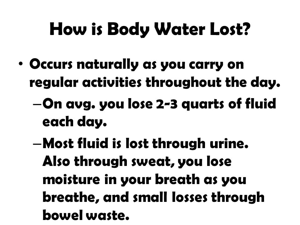 How is Body Water Lost Occurs naturally as you carry on regular activities throughout the day. On avg. you lose 2-3 quarts of fluid each day.