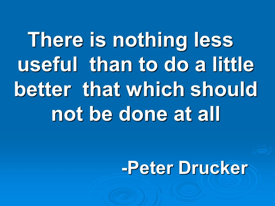 There is nothing less useful than to do a little better that which should not be done at all