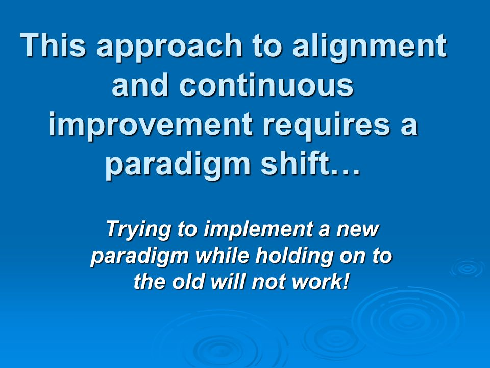 This approach to alignment and continuous improvement requires a paradigm shift…