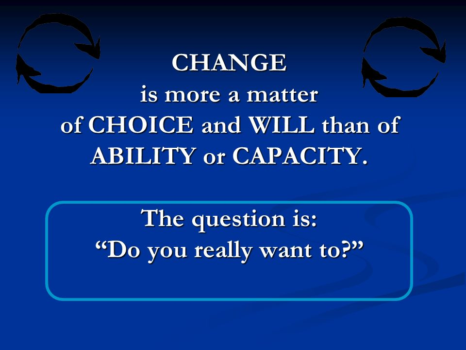 CHANGE is more a matter of CHOICE and WILL than of ABILITY or CAPACITY