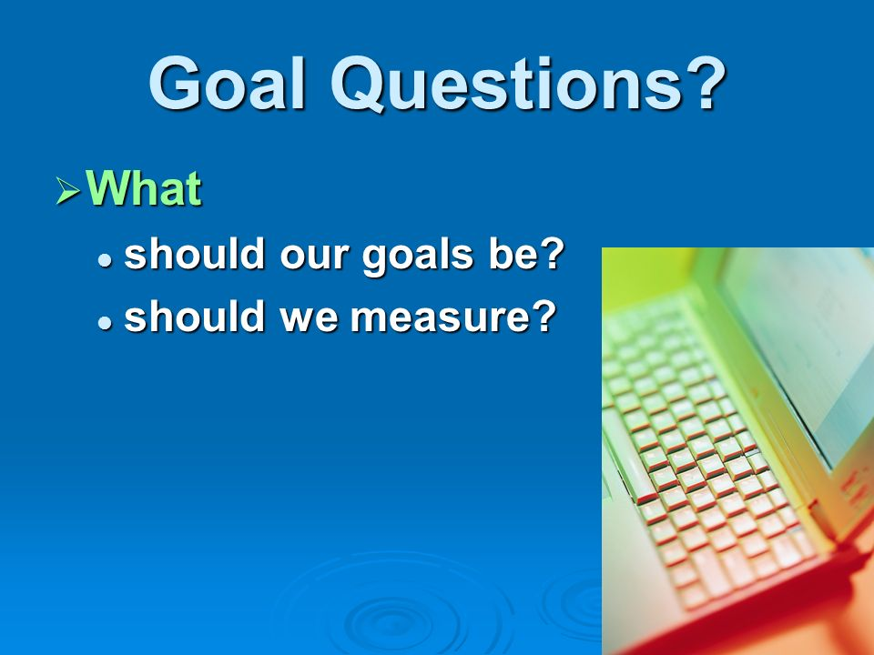 Goal Questions What should our goals be should we measure