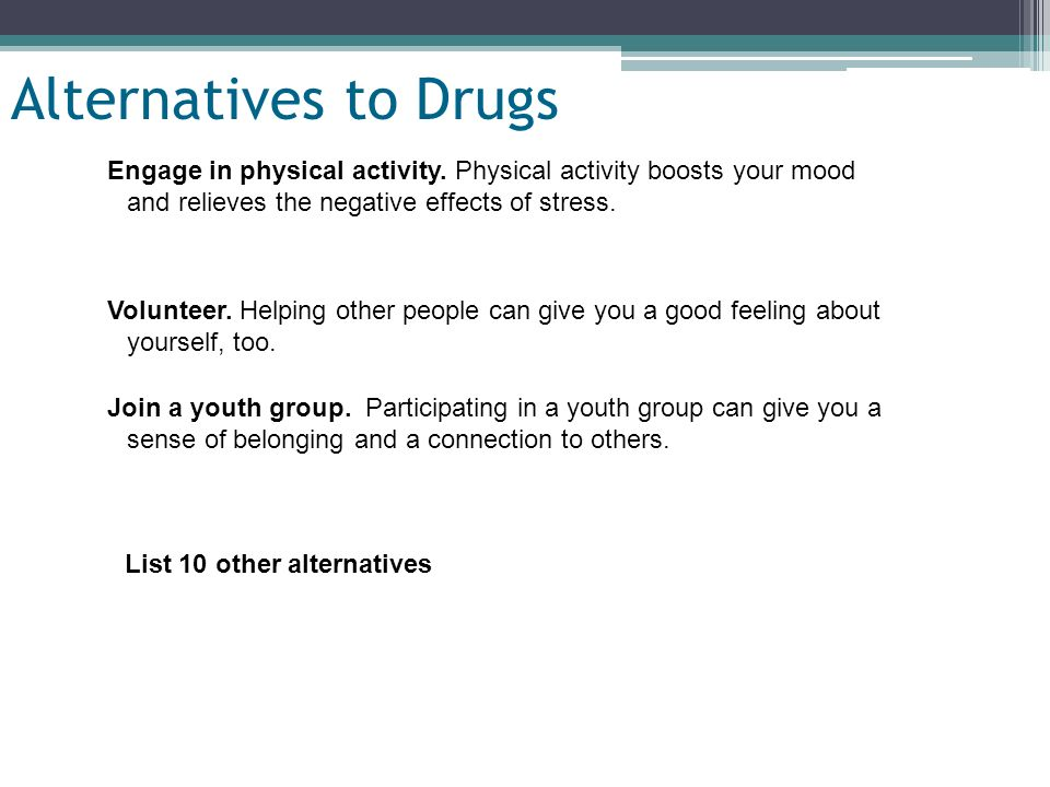 Alternatives to Drugs Engage in physical activity. Physical activity boosts your mood and relieves the negative effects of stress.