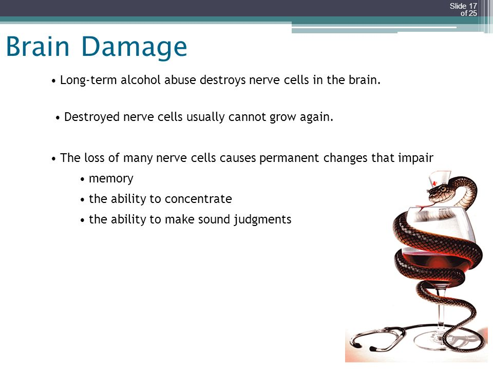 Brain Damage Long-term alcohol abuse destroys nerve cells in the brain. Destroyed nerve cells usually cannot grow again.