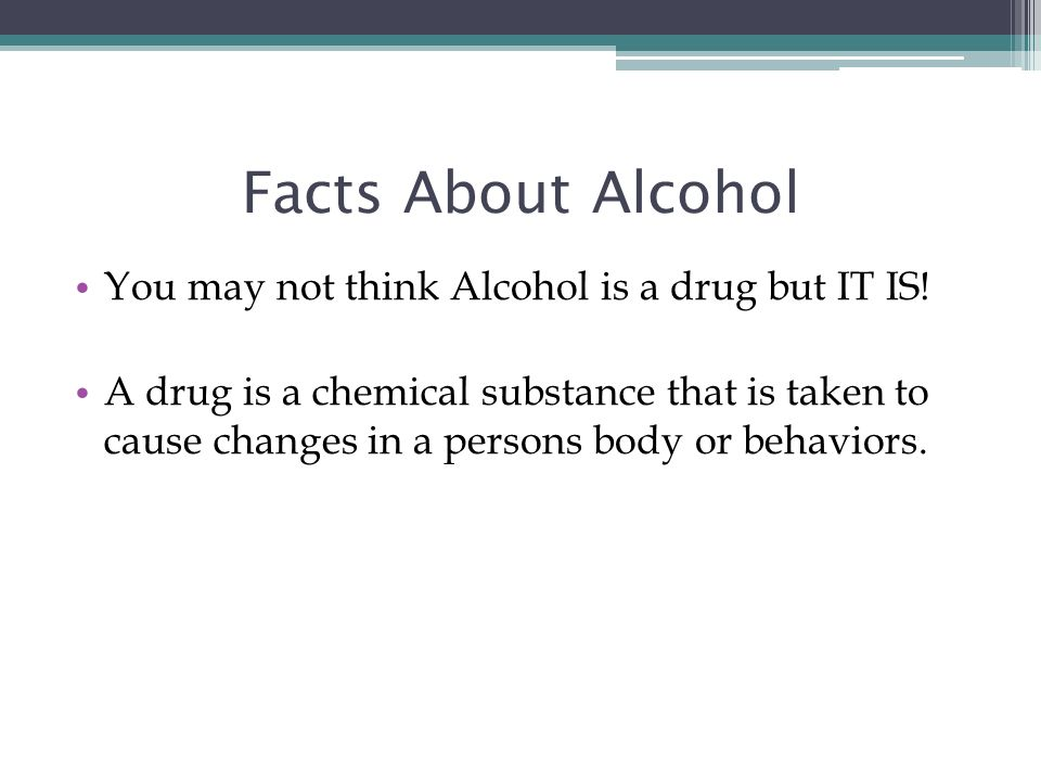 Facts About Alcohol You may not think Alcohol is a drug but IT IS!