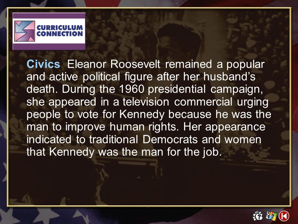 Civics Eleanor Roosevelt remained a popular and active political figure after her husband's death. During the 1960 presidential campaign, she appeared in a television commercial urging people to vote for Kennedy because he was the man to improve human rights. Her appearance indicated to traditional Democrats and women that Kennedy was the man for the job.