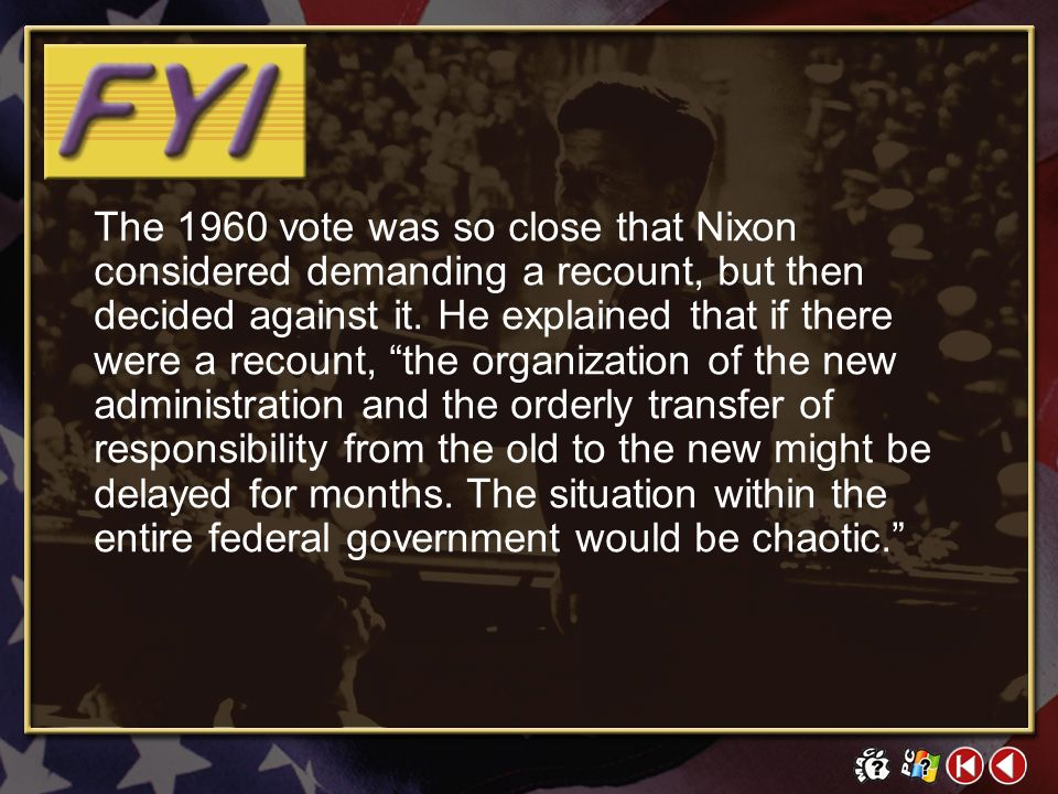 The 1960 vote was so close that Nixon considered demanding a recount, but then decided against it. He explained that if there were a recount, the organization of the new administration and the orderly transfer of responsibility from the old to the new might be delayed for months. The situation within the entire federal government would be chaotic.