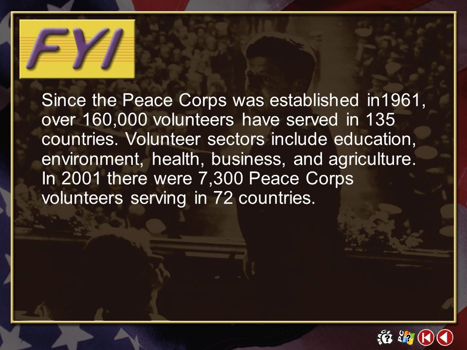 Since the Peace Corps was established in1961, over 160,000 volunteers have served in 135 countries. Volunteer sectors include education, environment, health, business, and agriculture. In 2001 there were 7,300 Peace Corps volunteers serving in 72 countries.