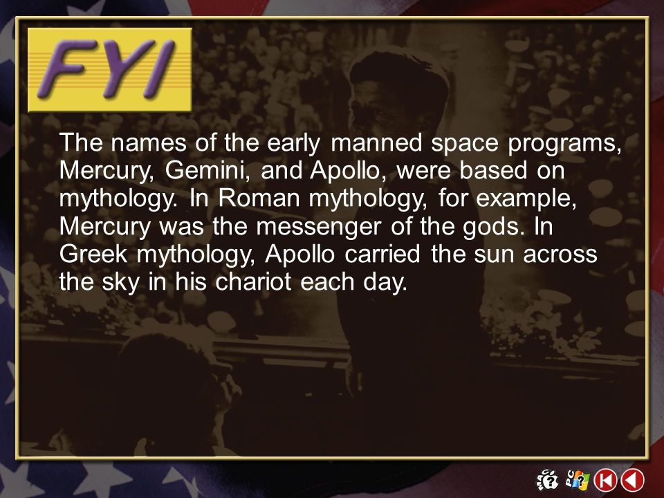 The names of the early manned space programs, Mercury, Gemini, and Apollo, were based on mythology. In Roman mythology, for example, Mercury was the messenger of the gods. In Greek mythology, Apollo carried the sun across the sky in his chariot each day.