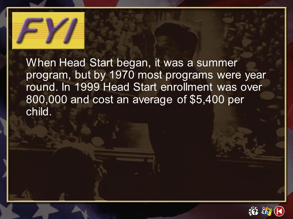 When Head Start began, it was a summer program, but by 1970 most programs were year round. In 1999 Head Start enrollment was over 800,000 and cost an average of $5,400 per child.