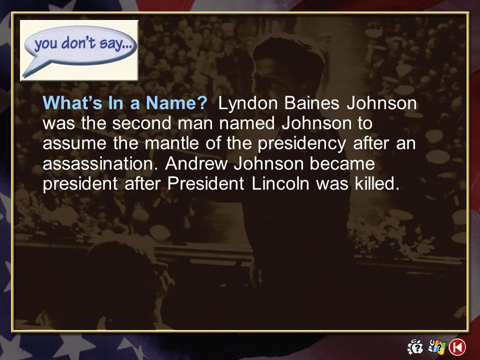 What's In a Name Lyndon Baines Johnson was the second man named Johnson to assume the mantle of the presidency after an assassination. Andrew Johnson became president after President Lincoln was killed.