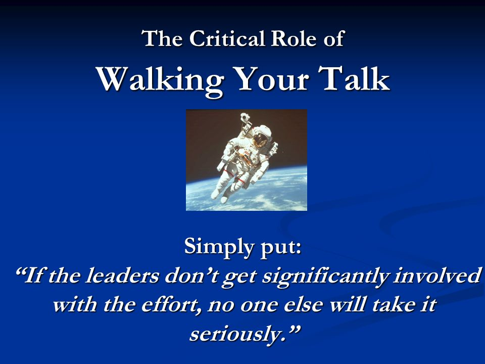 The Critical Role of Walking Your Talk Simply put: If the leaders don't get significantly involved with the effort, no one else will take it seriously.