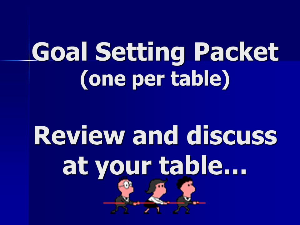 Goal Setting Packet (one per table) Review and discuss at your table…