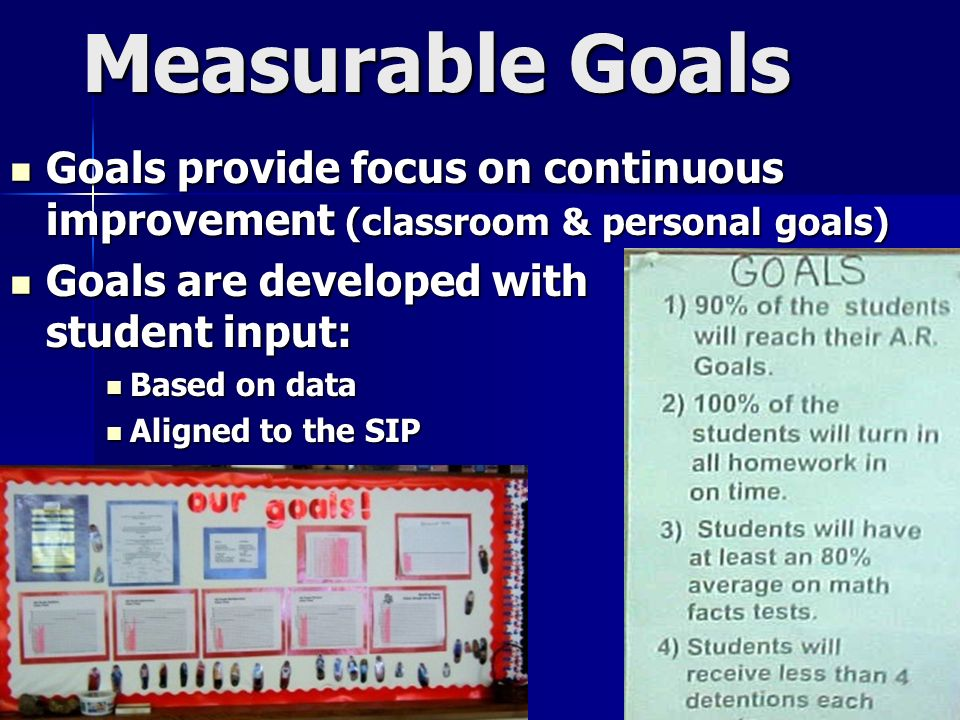 Measurable Goals Goals provide focus on continuous improvement (classroom & personal goals)