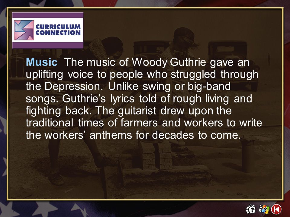 Music The music of Woody Guthrie gave an uplifting voice to people who struggled through the Depression. Unlike swing or big-band songs. Guthrie's lyrics told of rough living and fighting back. The guitarist drew upon the traditional times of farmers and workers to write the workers' anthems for decades to come.