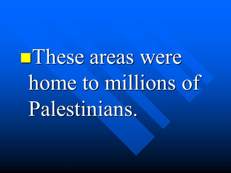 These areas were home to millions of Palestinians.