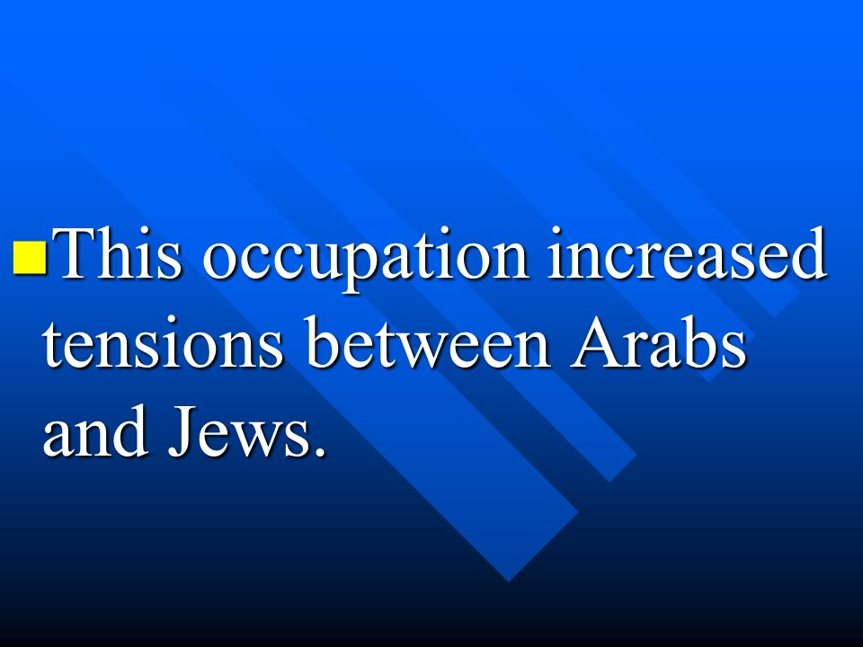 This occupation increased tensions between Arabs and Jews.