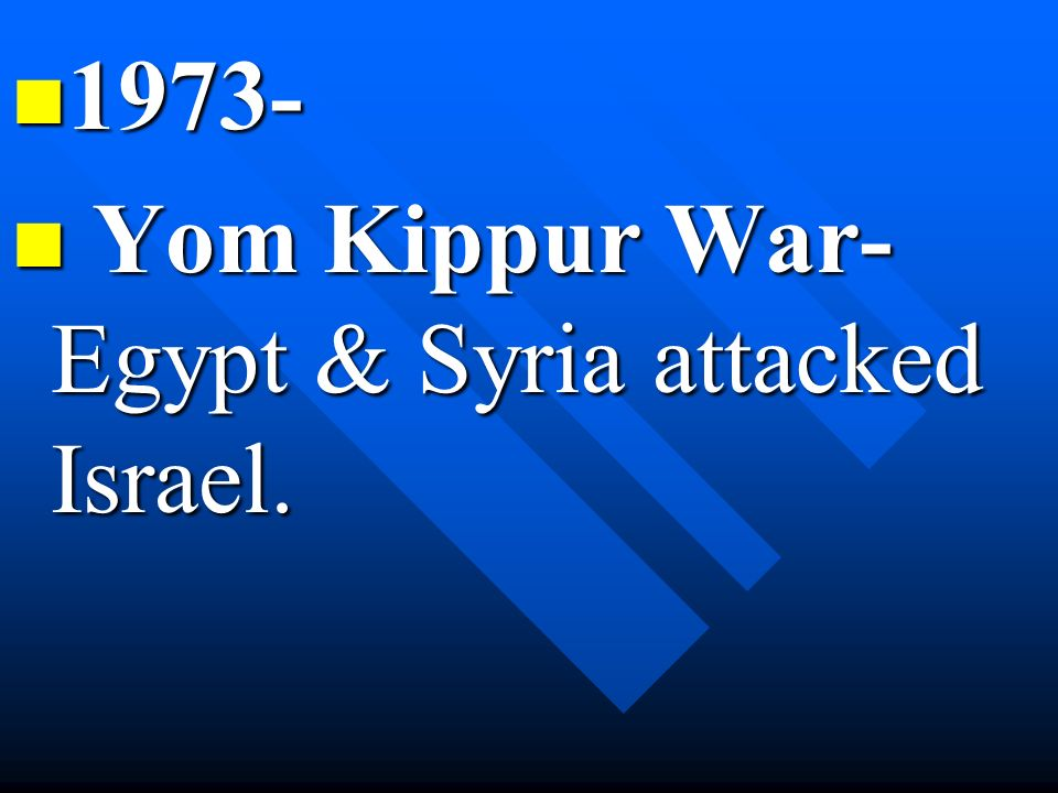 1973- Yom Kippur War- Egypt & Syria attacked Israel.