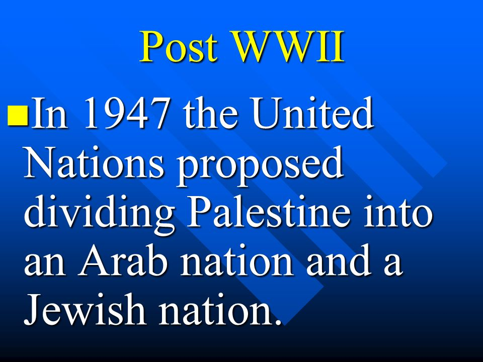 Post WWII In 1947 the United Nations proposed dividing Palestine into an Arab nation and a Jewish nation.