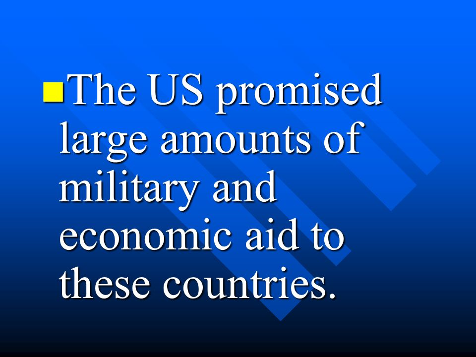 The US promised large amounts of military and economic aid to these countries.