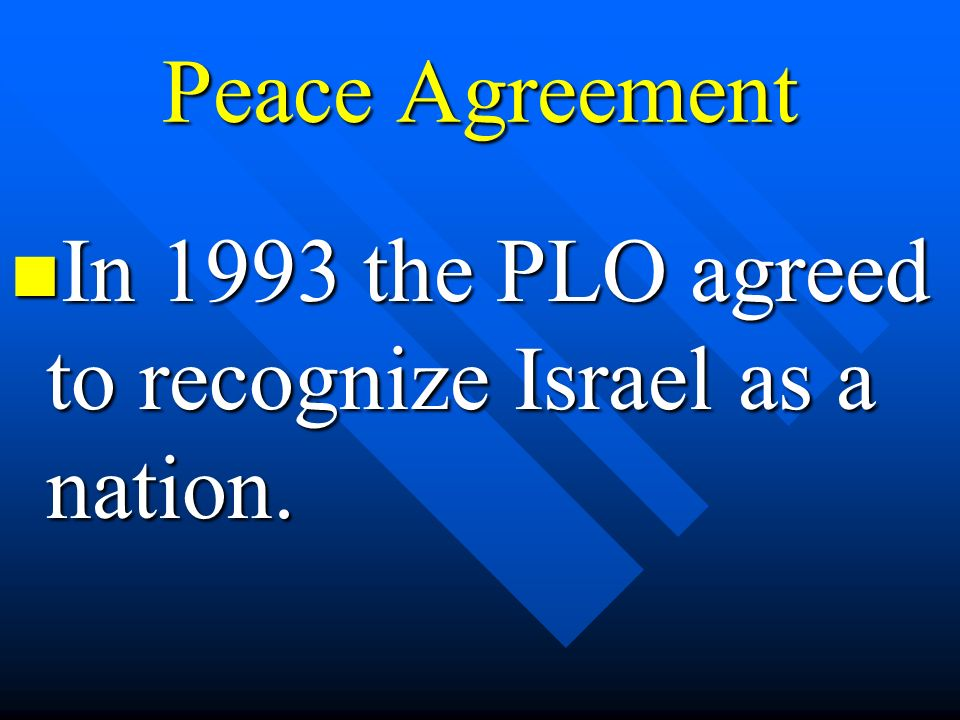 Peace Agreement In 1993 the PLO agreed to recognize Israel as a nation.