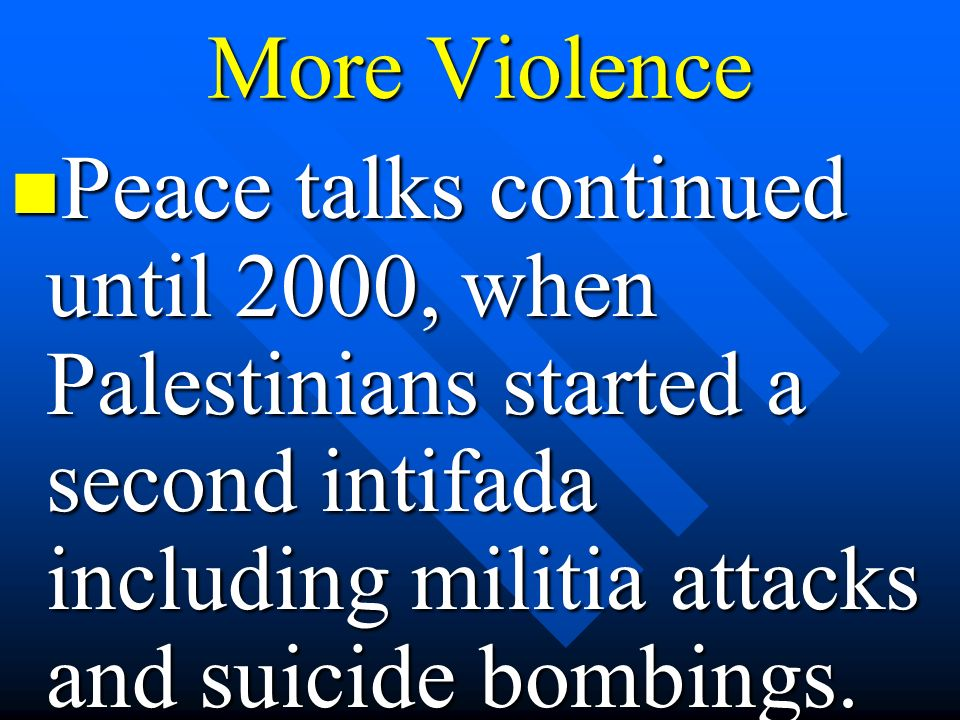 More ViolencePeace talks continued until 2000, when Palestinians started a second intifada including militia attacks and suicide bombings.