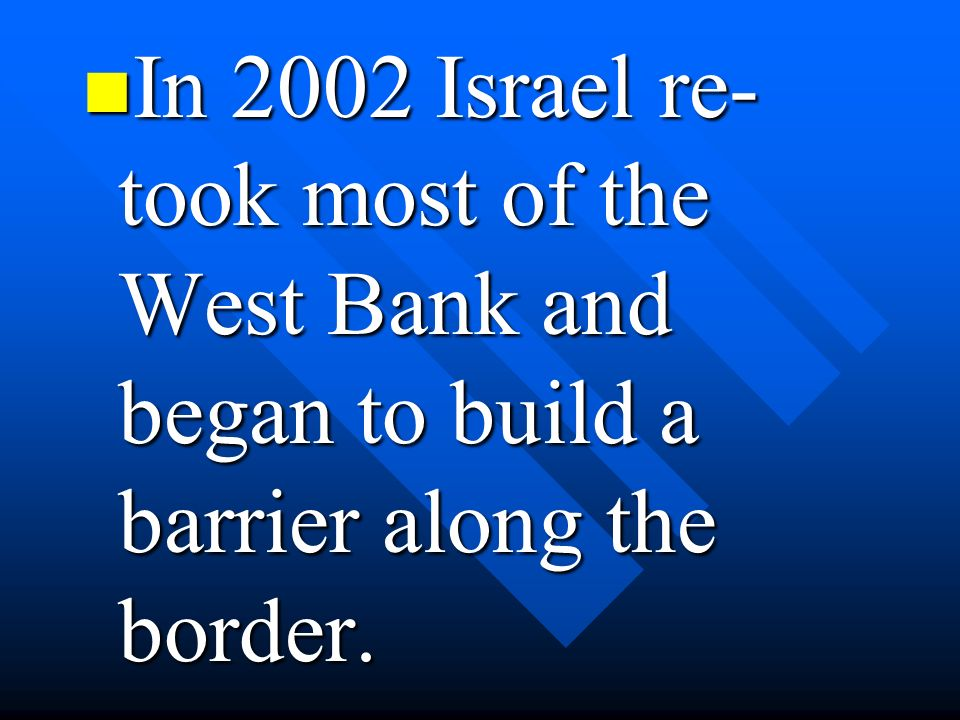 In 2002 Israel re-took most of the West Bank and began to build a barrier along the border.