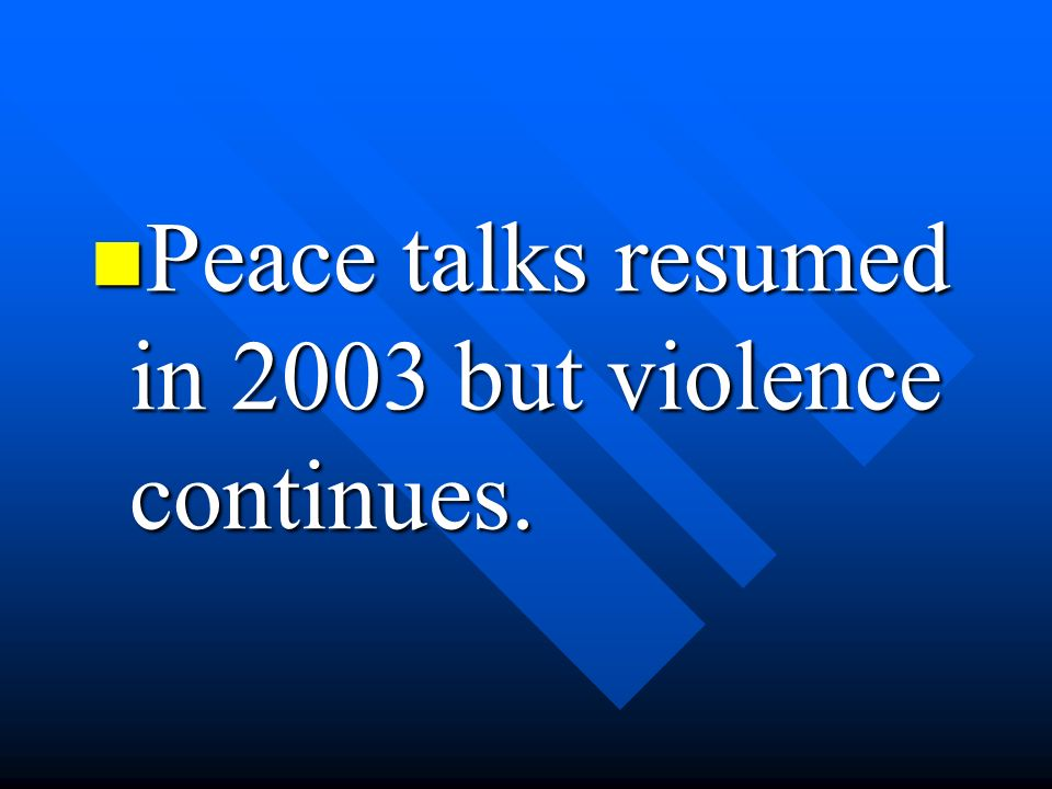 Peace talks resumed in 2003 but violence continues.