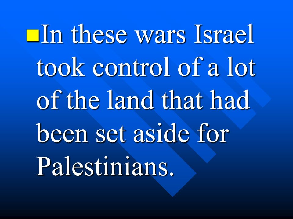 In these wars Israel took control of a lot of the land that had been set aside for Palestinians.