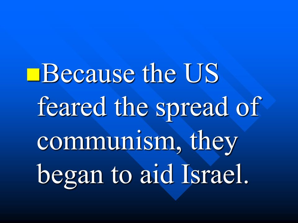 Because the US feared the spread of communism, they began to aid Israel.