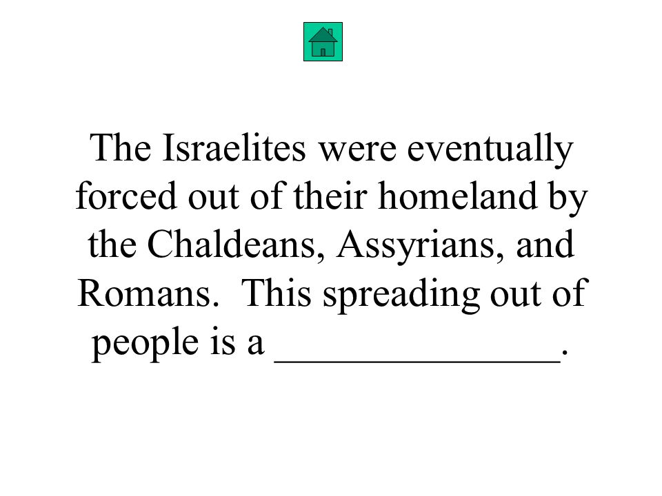 The Israelites were eventually forced out of their homeland by the Chaldeans, Assyrians, and Romans.