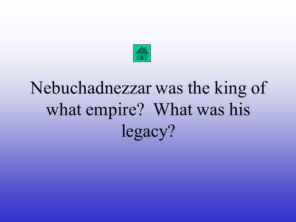 Nebuchadnezzar was the king of what empire What was his legacy