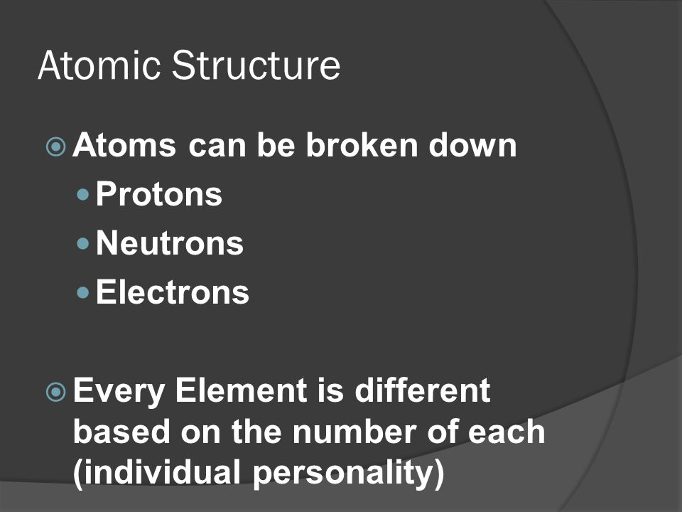 Atomic Structure Atoms can be broken down Protons Neutrons Electrons