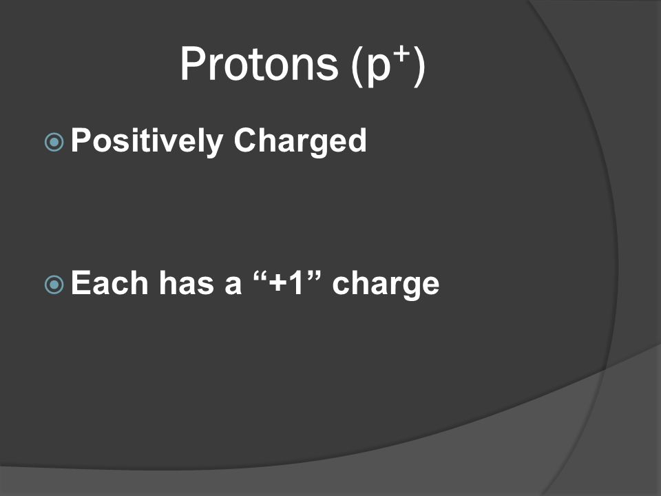 Protons (p+) Positively Charged Each has a +1 charge