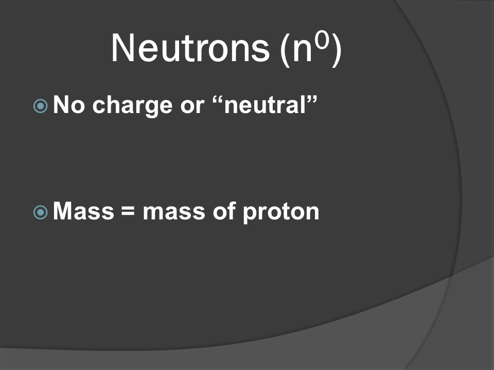 Neutrons (n0) No charge or neutral Mass = mass of proton