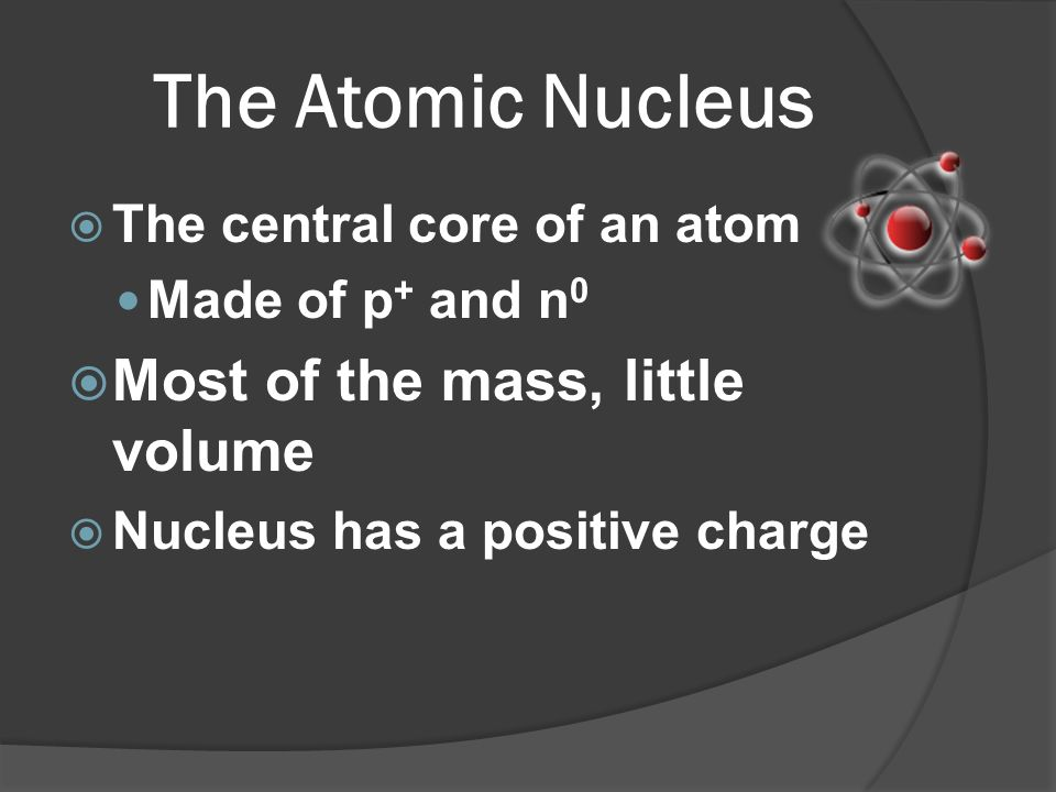 The Atomic Nucleus Most of the mass, little volume