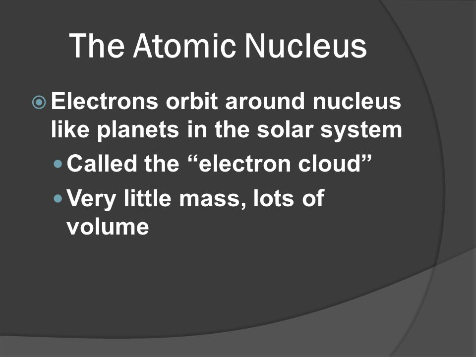 The Atomic Nucleus Electrons orbit around nucleus like planets in the solar system. Called the electron cloud