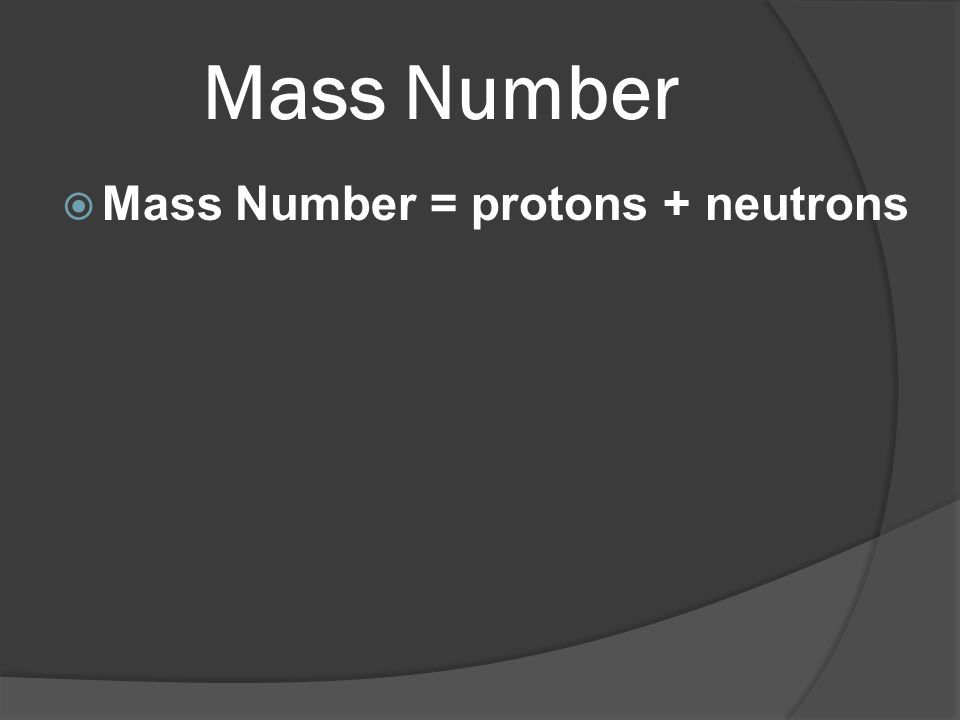 Mass Number Mass Number = protons + neutrons