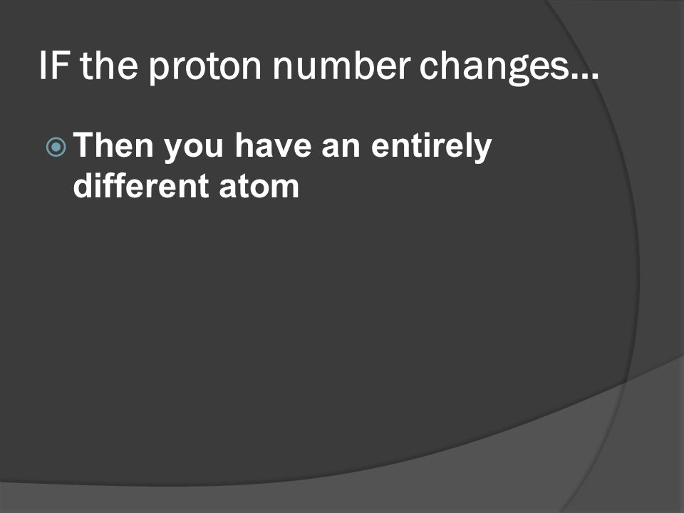 IF the proton number changes…
