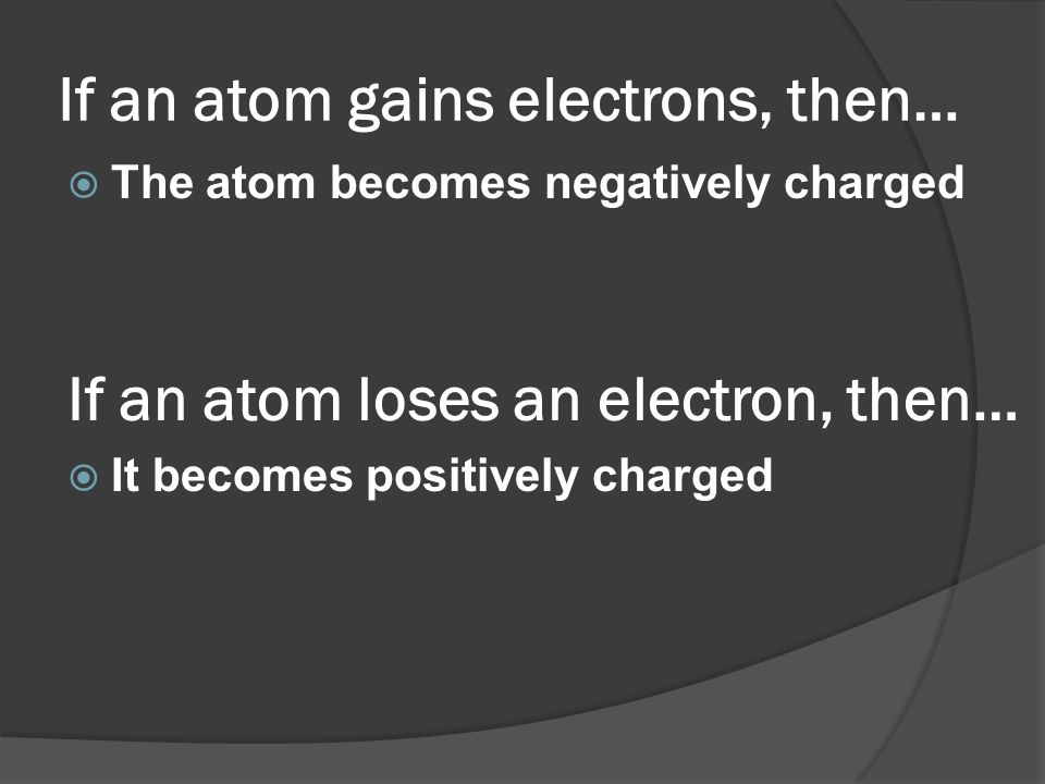 If an atom gains electrons, then…