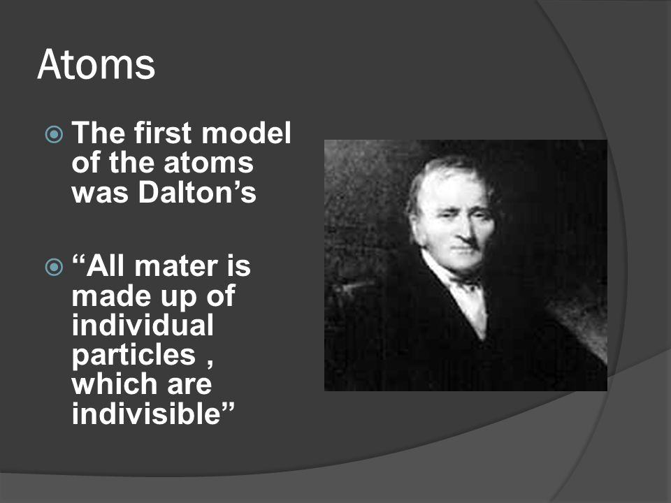 Atoms The first model of the atoms was Dalton's